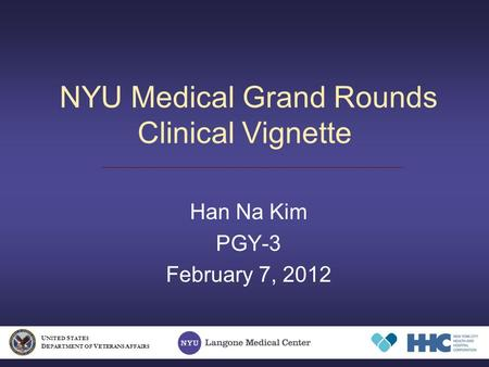 NYU Medical Grand Rounds Clinical Vignette Han Na Kim PGY-3 February 7, 2012 U NITED S TATES D EPARTMENT OF V ETERANS A FFAIRS.
