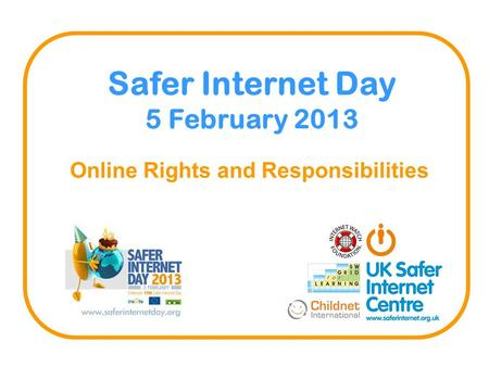 Online Rights and Responsibilities Safer Internet Day 5 February 2013.