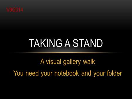 A visual gallery walk You need your notebook and your folder TAKING A STAND 1/9/2014.