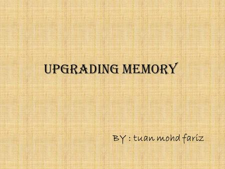 UPGRADING MEMORY BY : tuan mohd fariz.  Choosing and Installing Memory.