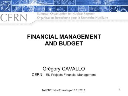FINANCIAL MANAGEMENT AND BUDGET Grégory CAVALLO CERN – EU Projects Financial Management 1 TALENT Kick-off meeting – 16.01.2012.