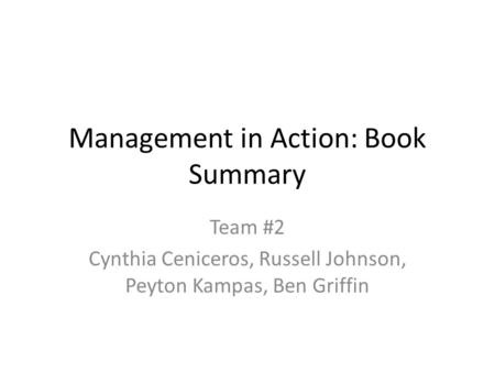 Management in Action: Book Summary Team #2 Cynthia Ceniceros, Russell Johnson, Peyton Kampas, Ben Griffin.