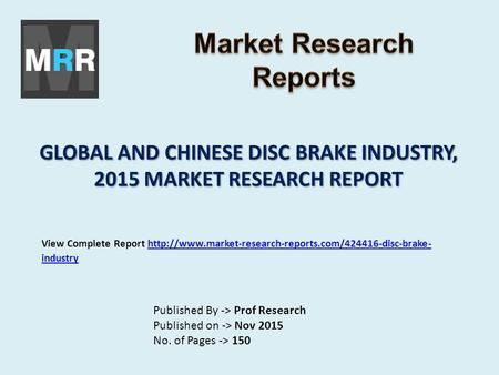 GLOBAL AND CHINESE DISC BRAKE INDUSTRY, 2015 MARKET RESEARCH REPORT Published By -> Prof Research Published on -> Nov 2015 No. of Pages -> 150 View Complete.