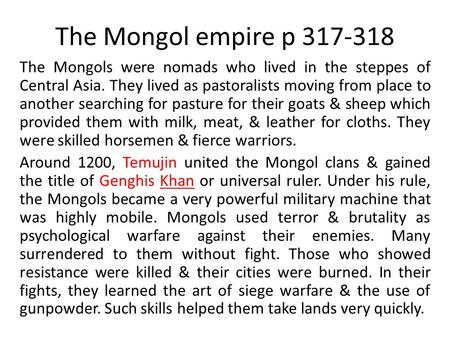 The Mongol empire p 317-318 The Mongols were nomads who lived in the steppes of Central Asia. They lived as pastoralists moving from place to another searching.