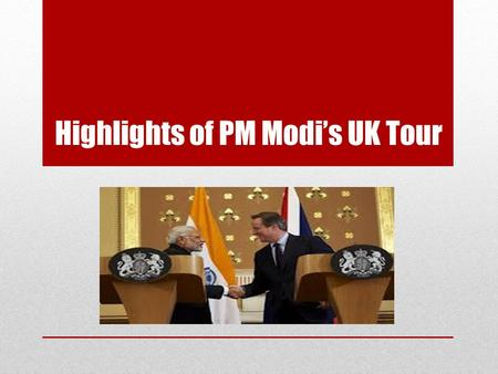 Highlights of PM Modi's UK Tour. Agenda Political and Diplomatic impact Trade and Investment Proposed Investment in India Proposed Investment in UK Financial.