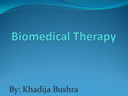 By: Khadija Bushra. What are Biomedical therapies? Biomedical therapies are physiological interventions that focus on the reduction of symptoms associated.