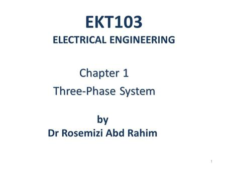 EKT103 ELECTRICAL ENGINEERING Chapter 1 Three-Phase System 1 by Dr Rosemizi Abd Rahim.