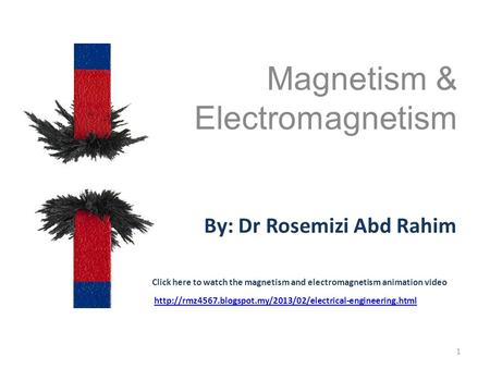 Magnetism & Electromagnetism 1 By: Dr Rosemizi Abd Rahim Click here to watch the magnetism and electromagnetism animation video