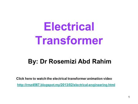 Electrical Transformer 1 By: Dr Rosemizi Abd Rahim Click here to watch the electrical transformer animation video