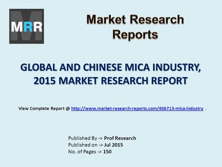 GLOBAL AND CHINESE MICA INDUSTRY, 2015 MARKET RESEARCH REPORT Published By -> Prof Research Published on -> Jul 2015 No. of Pages -> 150 View Complete.