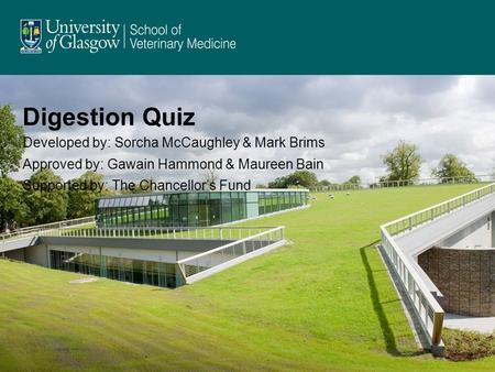 Digestion Quiz Developed by: Sorcha McCaughley & Mark Brims Approved by: Gawain Hammond & Maureen Bain Supported by: The Chancellor's Fund.