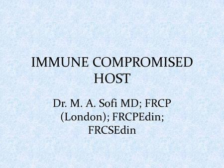 IMMUNE COMPROMISED HOST Dr. M. A. Sofi MD; FRCP (London); FRCPEdin; FRCSEdin.