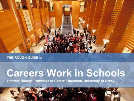 THE ROUGH GUIDE to Careers Work in Schools Tristram Hooley, Professor of Career Education, University of Derby Careers Work in Schools Tristram Hooley,
