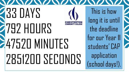 33 DAYS 792 HOURS 47520 MINUTES 2851200 SECONDS This is how long it is until the deadline for our Year 11 students' CAP application (school days!).