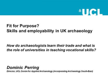 Fit for Purpose? Skills and employability in UK archaeology How do archaeologists learn their trade and what is the role of universities in teaching vocational.