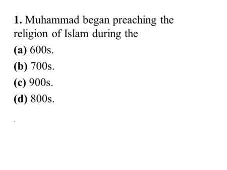 1. Muhammad began preaching the religion of Islam during the (a) 600s. (b) 700s. (c) 900s. (d) 800s...