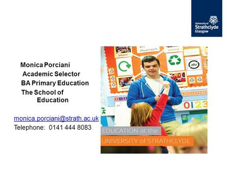 Monica Porciani Academic Selector BA Primary Education The School of Education Telephone: 0141 444 8083.