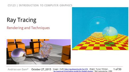 1 of 50 CS123 | INTRODUCTION TO COMPUTER GRAPHICS Andries van Dam © October 27, 2015 Ray Tracing Rendering and Techniques Images: (Left)