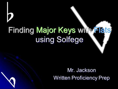 Finding Major Keys with Flats using Solfege Mr. Jackson Written Proficiency Prep.
