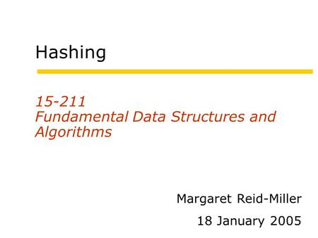 Hashing 15-211 Fundamental Data Structures and Algorithms Margaret Reid-Miller 18 January 2005.