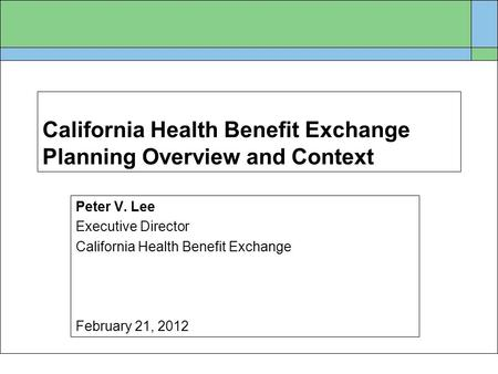 California Health Benefit Exchange Planning Overview and Context Peter V. Lee Executive Director California Health Benefit Exchange February 21, 2012.