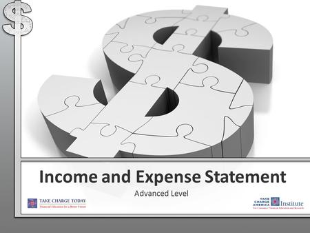 Income and Expense Statement Advanced Level. 2.2.4.G1 © Take Charge Today – August 2013 – Income and Expense Statement – Slide 2 Funded by a grant from.