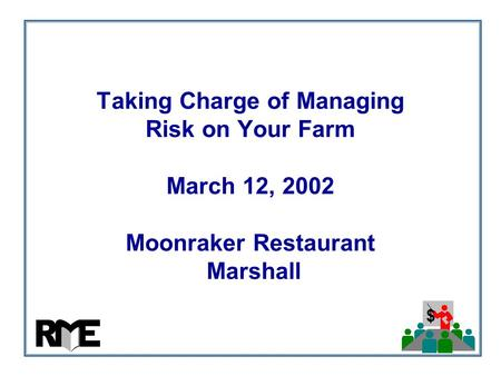 $ Taking Charge of Managing Risk on Your Farm March 12, 2002 Moonraker Restaurant Marshall.