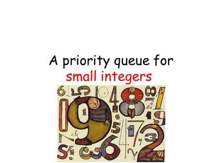 A priority queue for small integers. 1st Step: Prove this Priority queue capacity: n (w / logn loglogn)-bit keys insert, find-min, delete-min: constant.