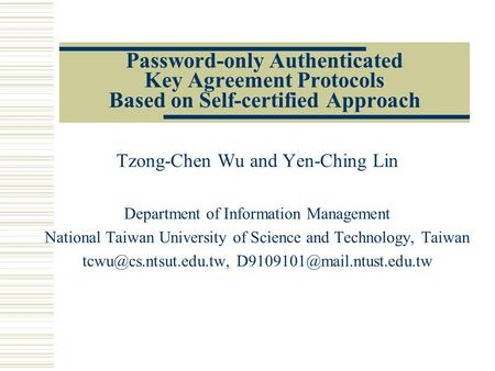 Password-only Authenticated Key Agreement Protocols Based on Self-certified Approach Tzong-Chen Wu and Yen-Ching Lin Department of Information Management.