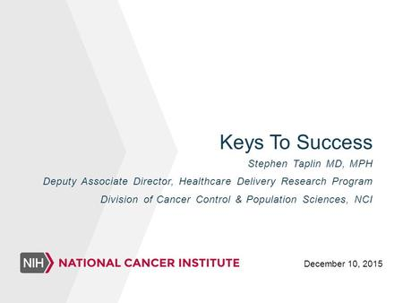 Keys To Success Stephen Taplin MD, MPH Deputy Associate Director, Healthcare Delivery Research Program Division of Cancer Control & Population Sciences,