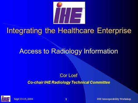 Sept 13-15, 2004IHE Interoperability Workshop 1 Integrating the Healthcare Enterprise Access to Radiology Information Cor Loef Co-chair IHE Radiology Technical.