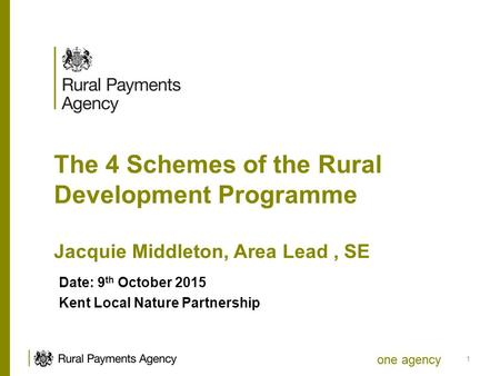 One agency The 4 Schemes of the Rural Development Programme Jacquie Middleton, Area Lead, SE Date: 9 th October 2015 Kent Local Nature Partnership 1.