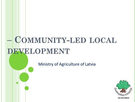 – C OMMUNITY - LED LOCAL DEVELOPMENT 14.03.2013. Ministry of Agriculture of Latvia.