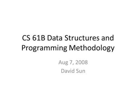 CS 61B Data Structures and Programming Methodology Aug 7, 2008 David Sun.
