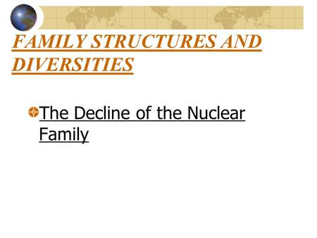 FAMILY STRUCTURES AND DIVERSITIES The Decline of the Nuclear Family.