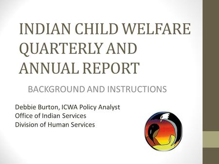 INDIAN CHILD WELFARE QUARTERLY AND ANNUAL REPORT BACKGROUND AND INSTRUCTIONS Debbie Burton, ICWA Policy Analyst Office of Indian Services Division of Human.