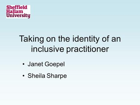 Taking on the identity of an inclusive practitioner Janet Goepel Sheila Sharpe.