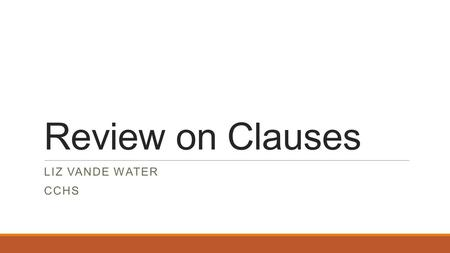 Review on Clauses LIZ VANDE WATER CCHS. What is a clause? Any group of words having both a subject and a predicate. ◦Subject = performs the action or.