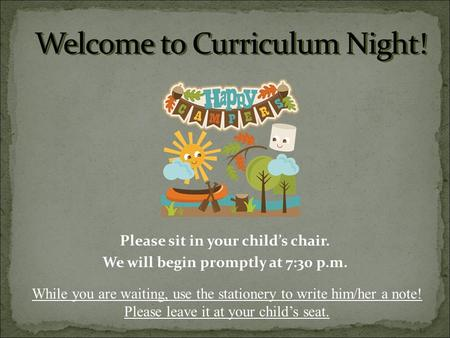 Please sit in your child's chair. We will begin promptly at 7:30 p.m. While you are waiting, use the stationery to write him/her a note! Please leave it.