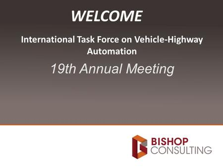 International Task Force on Vehicle-Highway Automation 19th Annual Meeting WELCOME.