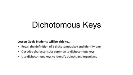 Dichotomous Keys Lesson Goal: Students will be able to… Recall the definition of a dichotomous key and identify one Describe characteristics common to.