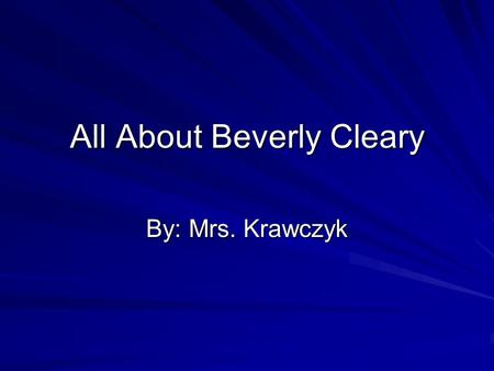 All About Beverly Cleary By: Mrs. Krawczyk. Beverly Cleary's Early Years Born Beverly Bunn Lived on farm in McMinnville, Oregon No library in her town.