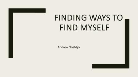 FINDING WAYS TO FIND MYSELF Andrew Oostdyk. Keys to Finding My Identity ■- Establishing what motivates me ■- Experiences through my motivation ■- Evaluation.