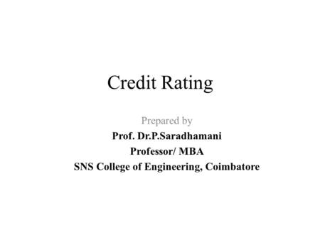 Credit Rating Prepared by Prof. Dr.P.Saradhamani Professor/ MBA SNS College of Engineering, Coimbatore.
