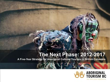 The Next Phase: 2012-2017 A Five-Year Strategy for Aboriginal Cultural Tourism in British Columbia.