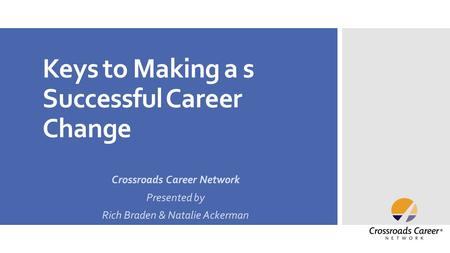 Keys to Making a s Successful Career Change Crossroads Career Network Presented by Rich Braden & Natalie Ackerman.