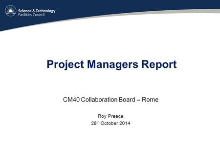 Project Managers Report CM40 Collaboration Board – Rome Roy Preece 28 th October 2014.