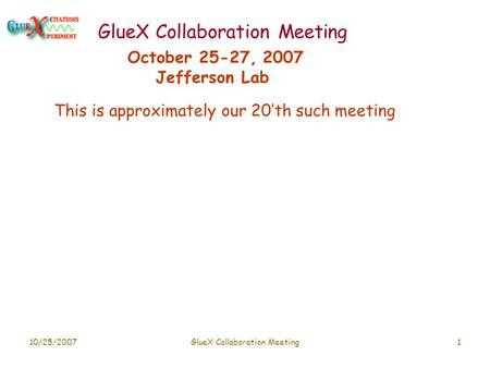 10/25/2007GlueX Collaboration Meeting1 October 25-27, 2007 Jefferson Lab This is approximately our 20'th such meeting.