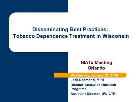 Lezli Redmond, MPH Director Statewide Outreach Programs Assistant Director, UW-CTRI Disseminating Best Practices: Tobacco Dependence Treatment in Wisconsin.