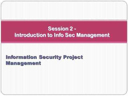 Session 2 - Introduction to Info Sec Management Information Security Project Management.